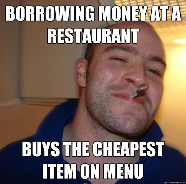 borrowing money at a restaurant buys the cheapest item on m - Good Guy Greg-