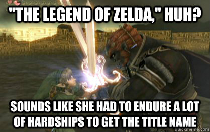 the legend of zelda huh sounds like she had to endure a  - Disenfranchised Link