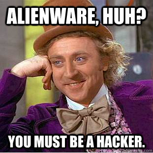 alienware huh you must be a hacker - Creepy Wonka