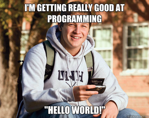 im getting really good at programming hello world - College Freshman