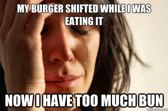 my burger shifted while i was eating it now i have too much  - First World Problems