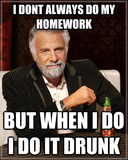 i dont always do my homework but when i do i do it drunk - The Most Interesting Man In The World