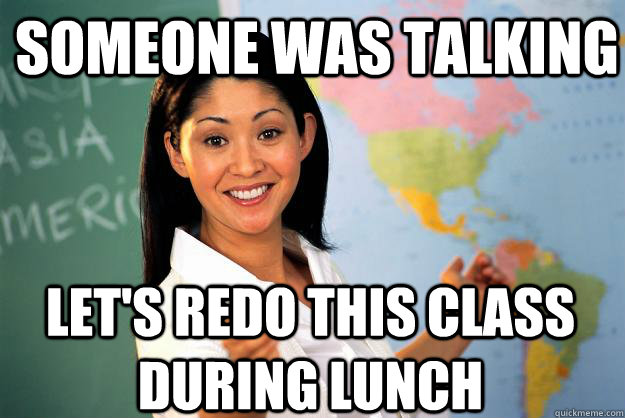 someone was talking lets redo this class during lunch - Unhelpful High School Teacher