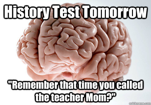 history test tomorrow remember that time you called the tea - Scumbag Brain