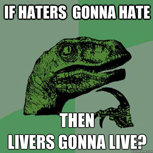 if haters gonna hate then livers gonna live - Philosoraptor