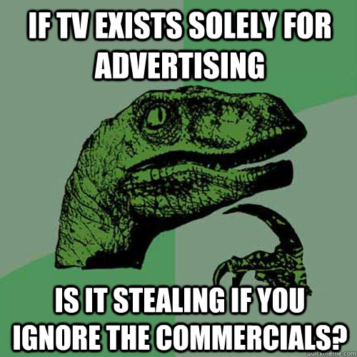 if tv exists solely for advertising is it stealing if you ig - Philosoraptor