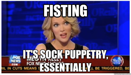 fisting its sock puppetry essentially - Euphemism Megyn Kelly