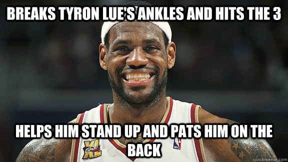 breaks tyron lues ankles and hits the 3 helps him stand up  - Good Guy Lebron