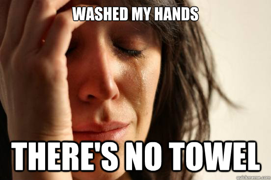 washed my hands theres no towel - First World Problems