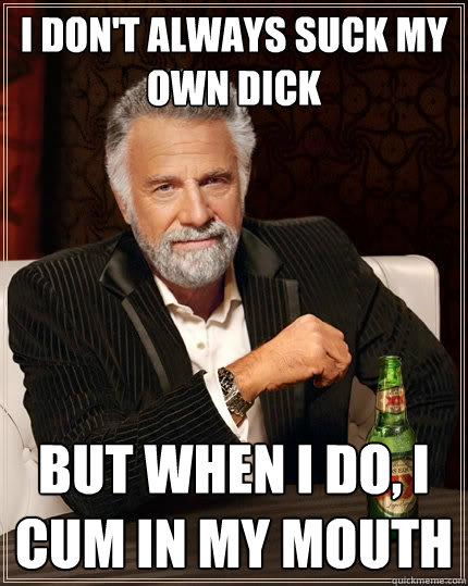 i dont always suck my own dick but when i do i cum in my m - The Most Interesting Man In The World