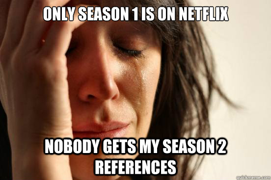 only season 1 is on netflix nobody gets my season 2 referenc - First World Problems