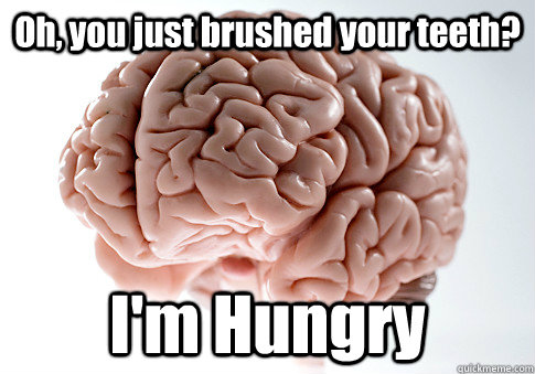 oh you just brushed your teeth im hungry - Scumbag Brain