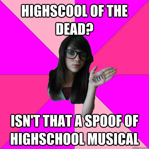 highscool of the dead isnt that a spoof of highschool musi - Idiot Nerd Girl