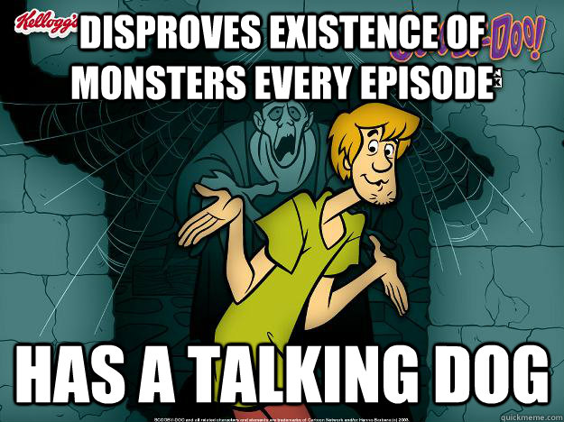 disproves existence of monsters every episode has a talking  - Irrational Shaggy