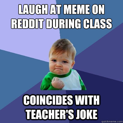 laugh at meme on reddit during class coincides with teacher - Success Kid