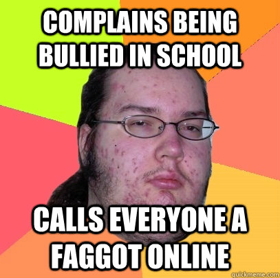 complains being bullied in school calls everyone a faggot on - Butthurt Dweller