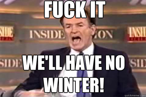fuck it well have no winter - Fuck It Bill OReilly