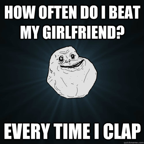 how often do i beat my girlfriend every time i clap - Forever Alone