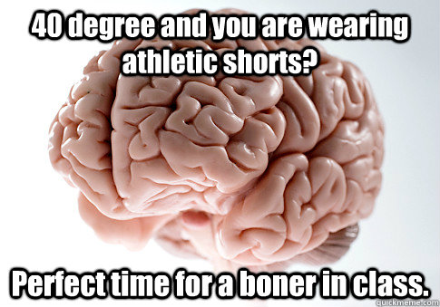 40 degree and you are wearing athletic shorts perfect time  - Scumbag Brain