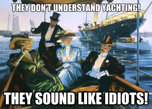 they dont understand yachting they sound like idiots - rich people