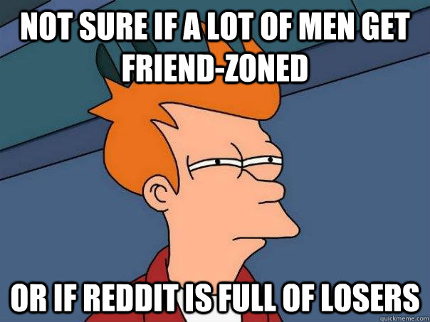 not sure if a lot of men get friendzoned or if reddit is fu - Futurama Fry