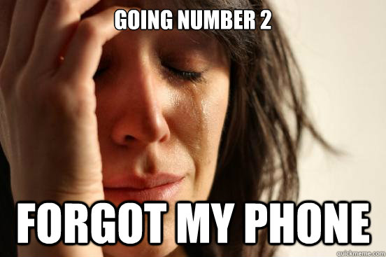going number 2 forgot my phone - First World Problems
