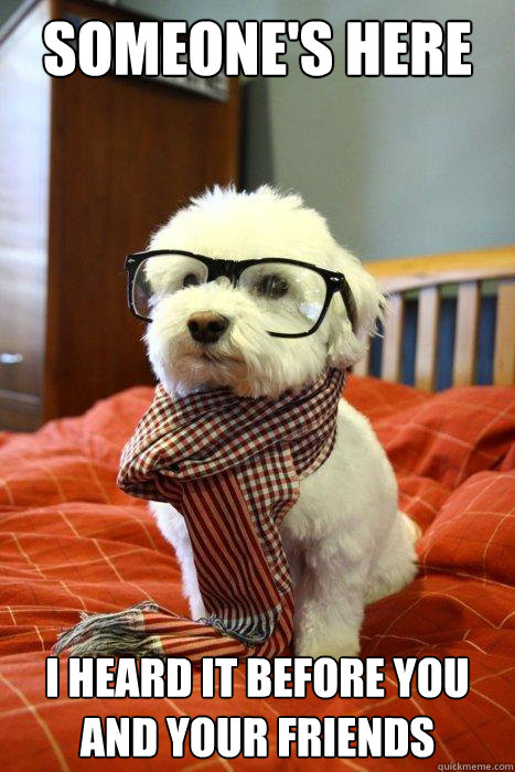 someones here i heard it before you and your friends - Hipster Dog