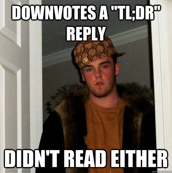 downvotes a tldr reply didnt read either - Scumbag Steve
