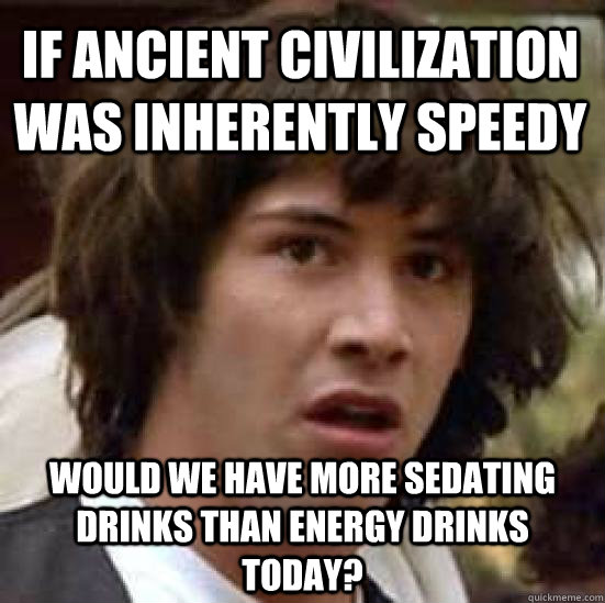 if ancient civilization was inherently speedy would we have  - conspiracy keanu