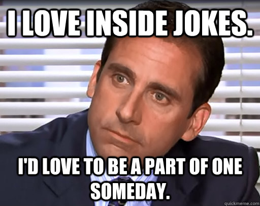 i love inside jokes id love to be a part of one someday - Idiot Michael Scott