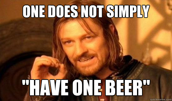 one does not simply have one beer - Boromir