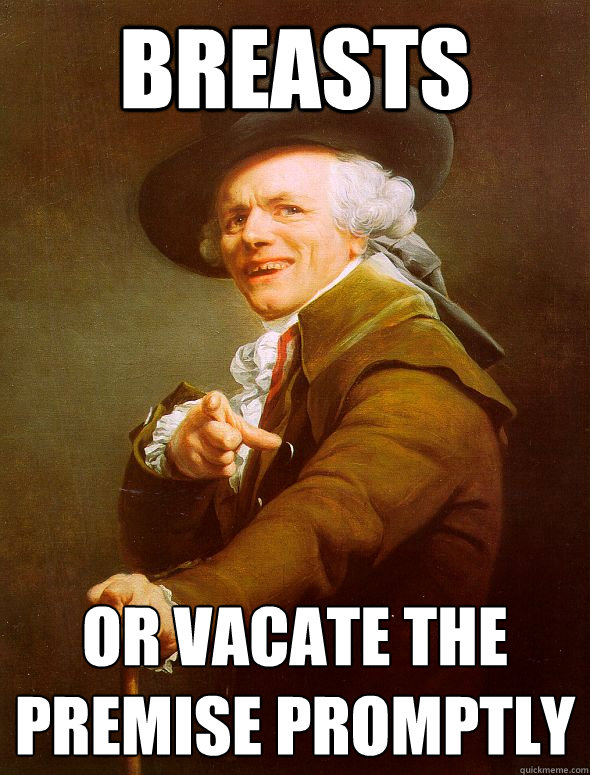 breasts or vacate the premise promptly  - Joseph Ducreux