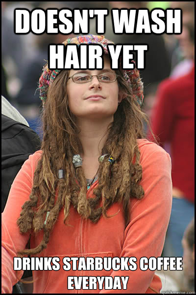 doesnt wash hair yet drinks starbucks coffee everyday - College Liberal