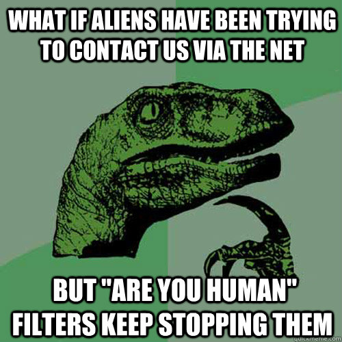 what if aliens have been trying to contact us via the net b - Philosoraptor