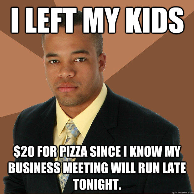 i left my kids 20 for pizza since i know my business meetin - Successful Black Man