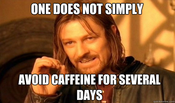 one does not simply avoid caffeine for several days - Boromir