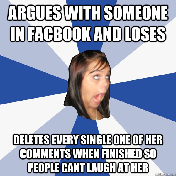 argues with someone in facbook and loses deletes every singl - Annoying Facebook Girl