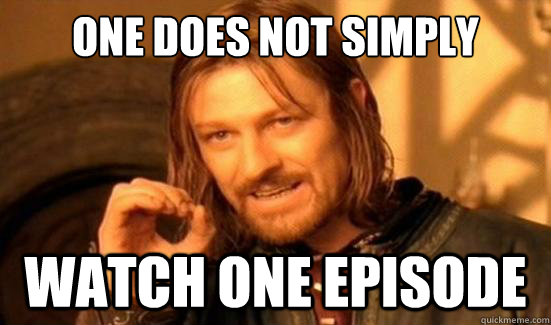 one does not simply watch one episode - Boromir
