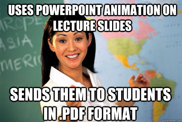 uses powerpoint animation on lecture slides sends them to st - Unhelpful High School Teacher