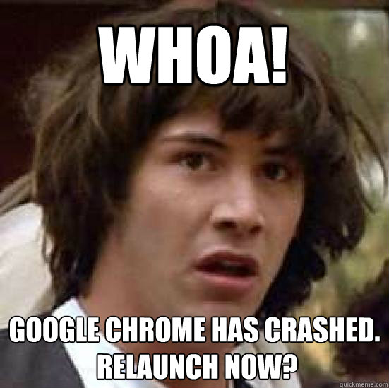 whoa google chrome has crashed relaunch now - conspiracy keanu