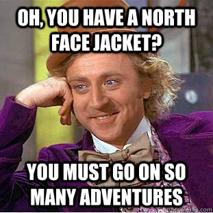 oh you have a north face jacket you must go on so many adv - Psychotic Willy Wonka
