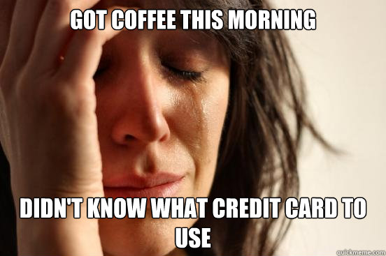 got coffee this morning didnt know what credit card to use - First World Problems