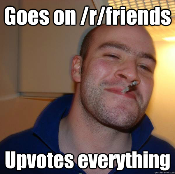 goes on rfriends upvotes everything - Good Guy Greg
