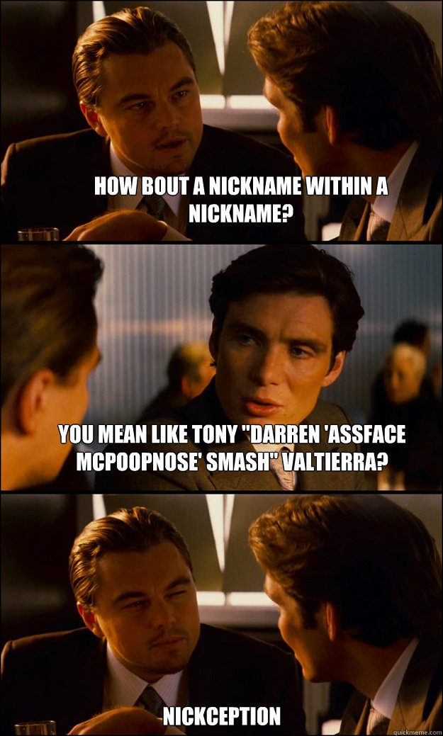how bout a nickname within a nickname you mean like tony d - Inception