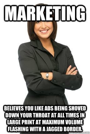marketing believes you like ads being shoved down your throa - Marketing