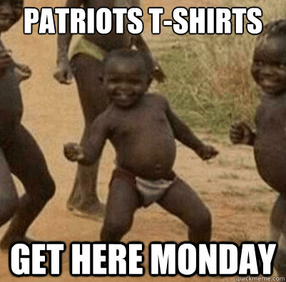 patriots tshirts get here monday - Third World Success Kid