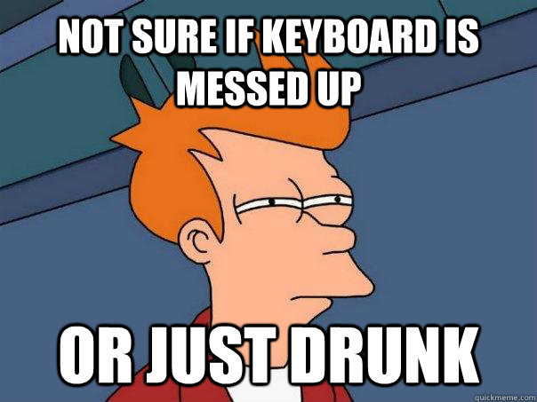 not sure if keyboard is messed up or just drunk - Futurama Fry