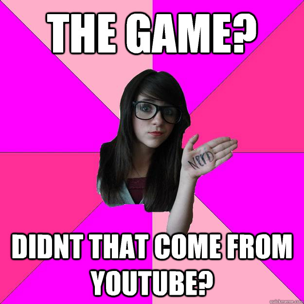 the game didnt that come from youtube - Idiot Nerd Girl