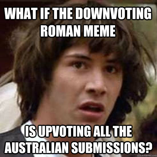 what if the downvoting roman meme is upvoting all the austr - conspiracy keanu