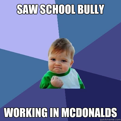 saw school bully working in mcdonalds - Success Kid